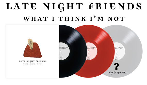 Late Night Friends - What I Think I'm Not - Vinyl Pre-order