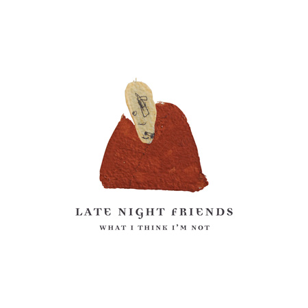 Late Night Friends - What I Think I'm Not